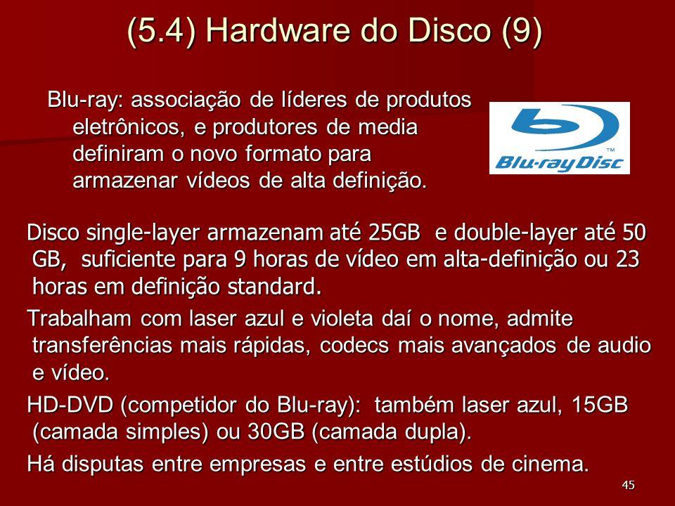 45 (5.4) Hardware do Disco (9) Disco single-layer armazenam até 25GB e double-layer até 50 GB, suficiente para 9 horas de vídeo em alta-definição ou 2
