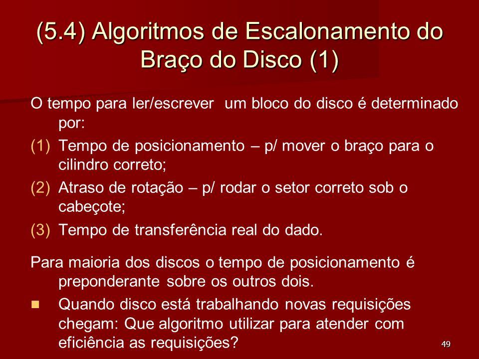49 (5.4) Algoritmos de Escalonamento do Braço do Disco (1) O tempo para ler/escrever um bloco do disco é determinado por: (1) (1)Tempo de posicionamen