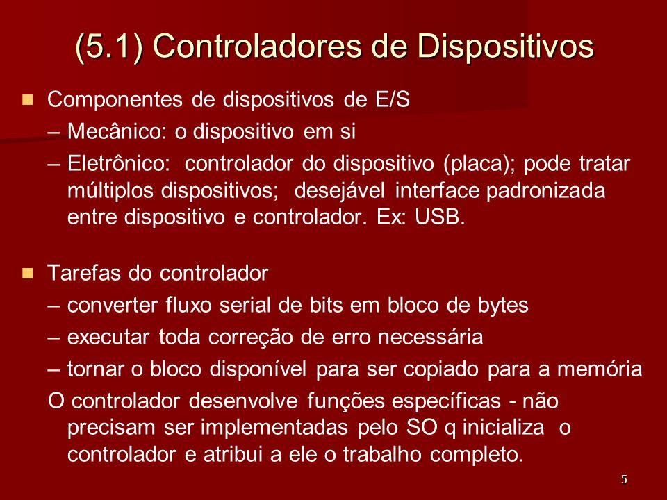 5 (5.1) Controladores de Dispositivos Componentes de dispositivos de E/S – –Mecânico: o dispositivo em si – –Eletrônico: controlador do dispositivo (p