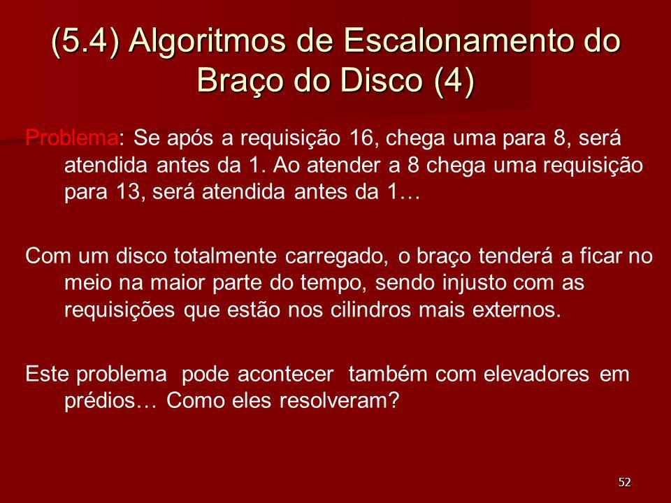 52 (5.4) Algoritmos de Escalonamento do Braço do Disco (4) Problema: Se após a requisição 16, chega uma para 8, será atendida antes da 1. Ao atender a
