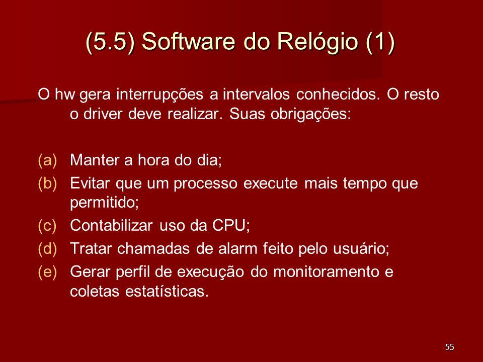 55 (5.5) Software do Relógio (1) O hw gera interrupções a intervalos conhecidos. O resto o driver deve realizar. Suas obrigações: (a) (a)Manter a hora