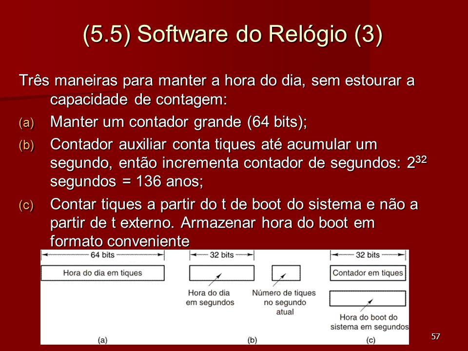 57 (5.5) Software do Relógio (3) Três maneiras para manter a hora do dia, sem estourar a capacidade de contagem: (a) Manter um contador grande (64 bit