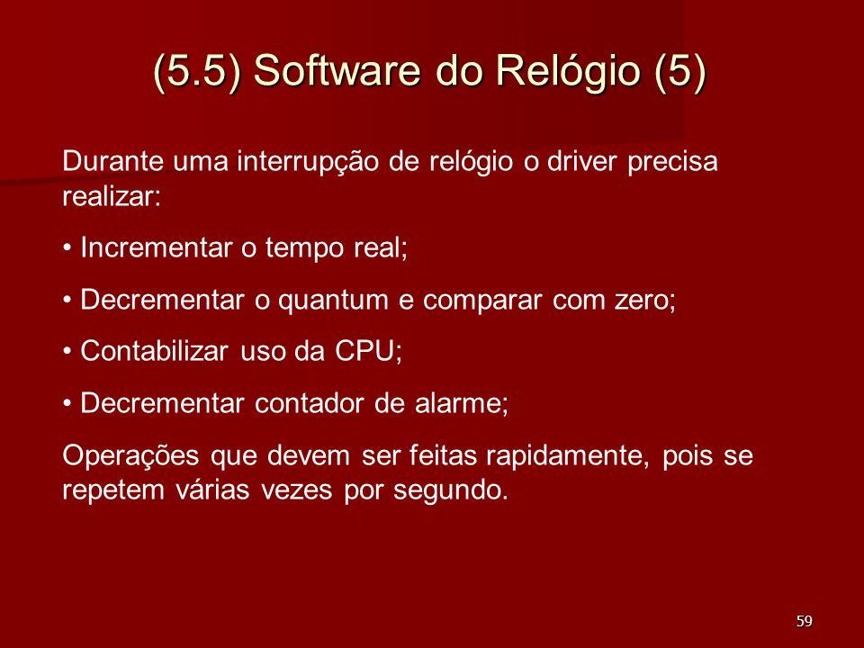 59 (5.5) Software do Relógio (5) Durante uma interrupção de relógio o driver precisa realizar: Incrementar o tempo real; Decrementar o quantum e compa