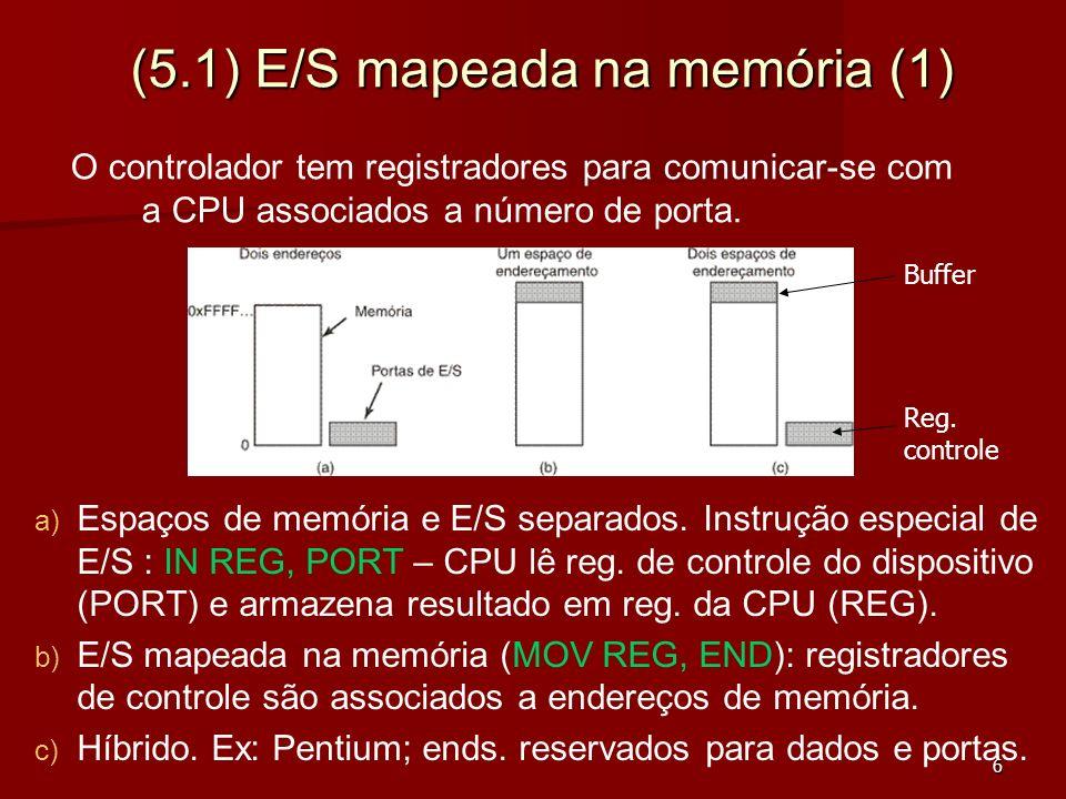 17 (5.2) E/S Programada (1) Passos da impressão de uma cadeia de caracteres: 1) 1) Programa solicita impressão – chamada ao sistema; 2) 2) SO copia buffer para espaço do núcleo; SO copia dado para registrador de dados da impressora; 3) 3) Quando terminou primeira impressão SO continua Há 3 maneiras de fazer E/S: (1) E/S Programada: A CPU faz todo o trabalho (sem DMA, sem interrupção); bom para sistemas simples.
