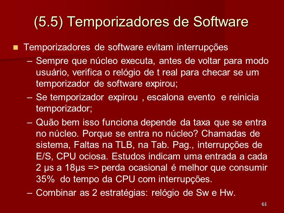 61 (5.5) Temporizadores de Software Temporizadores de software evitam interrupções – –Sempre que núcleo executa, antes de voltar para modo usuário, ve