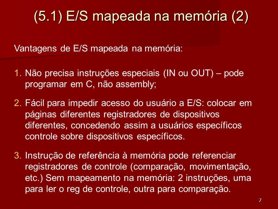 8 (5.1) E/S mapeada na memória (3) Desvantagens: 1.Uso de cache pode ser desastroso: da primeira vez que dado colocado na cache representa valor do dispositivo, nas próximas leituras se quiser valor atualizado não interessa repetir leitura de dado antigo do cache: necessário uso seletivo do cache: complexo para SO e/ou Hw; 2.Examinar todas as referências de memória para detectar quem responde a cada referência: memória ou dispositivo.