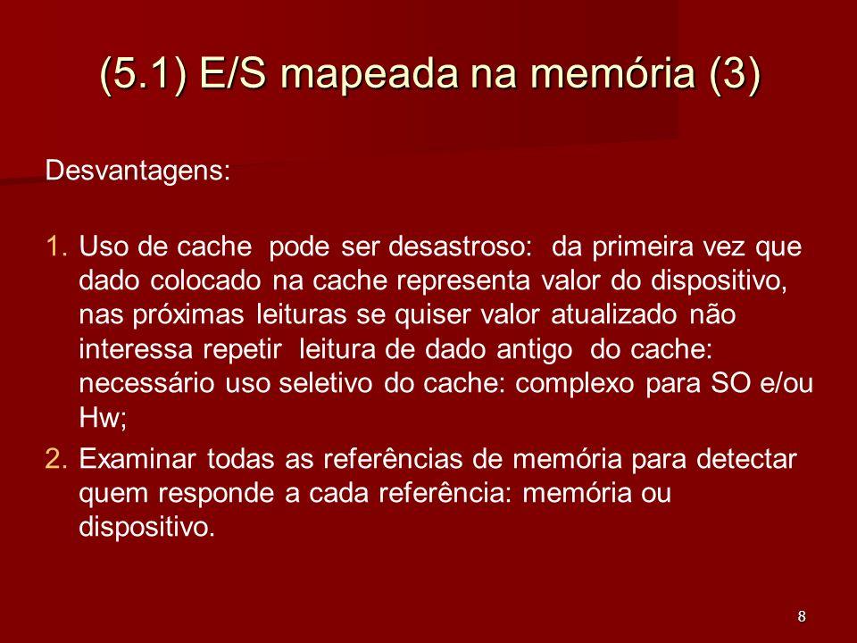 8 (5.1) E/S mapeada na memória (3) Desvantagens: 1.Uso de cache pode ser desastroso: da primeira vez que dado colocado na cache representa valor do di
