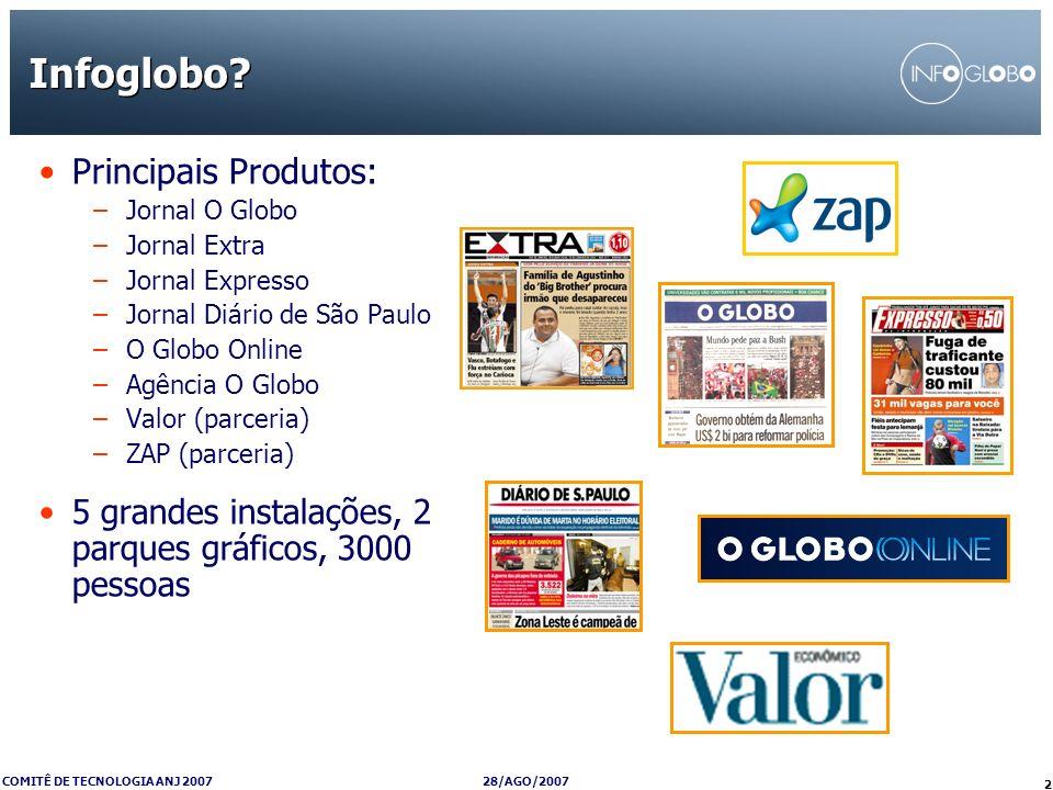 28/AGO/2007 COMITÊ DE TECNOLOGIA ANJ 2007 2 Infoglobo? Principais Produtos: –Jornal O Globo –Jornal Extra –Jornal Expresso –Jornal Diário de São Paulo