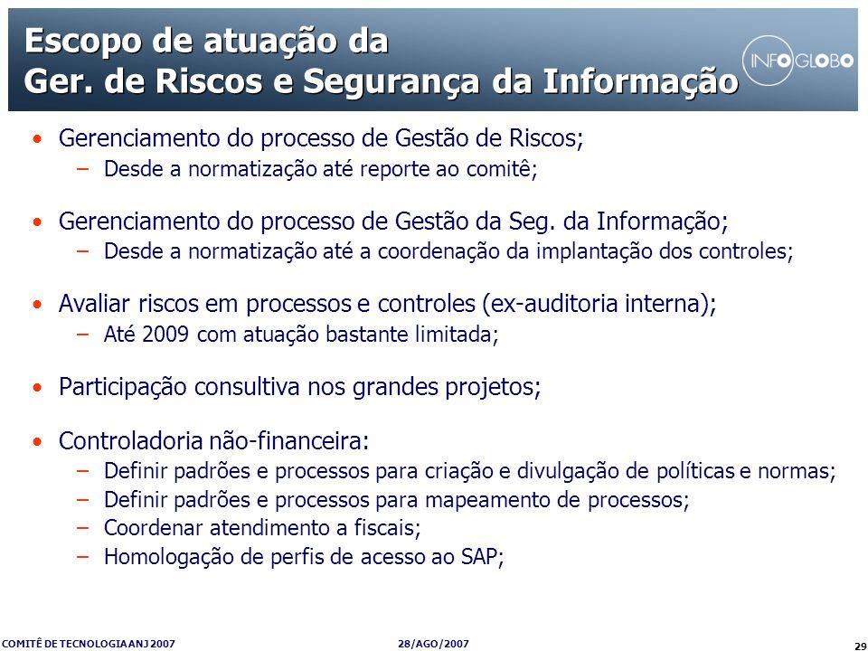 28/AGO/2007 COMITÊ DE TECNOLOGIA ANJ 2007 29 Escopo de atuação da Ger. de Riscos e Segurança da Informação Gerenciamento do processo de Gestão de Risc
