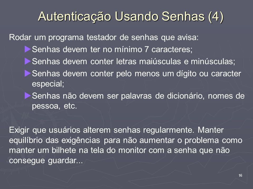 16 Autenticação Usando Senhas (4) Rodar um programa testador de senhas que avisa: Senhas devem ter no mínimo 7 caracteres; Senhas devem conter letras