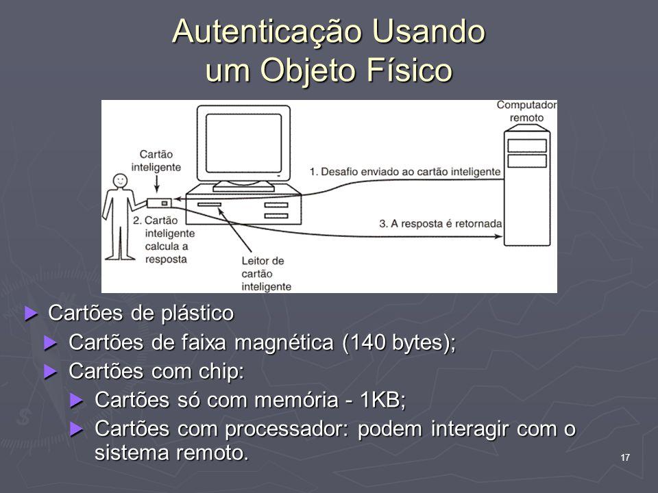 17 Autenticação Usando um Objeto Físico Cartões de plástico Cartões de plástico Cartões de faixa magnética (140 bytes); Cartões de faixa magnética (140 bytes); Cartões com chip: Cartões com chip: Cartões só com memória - 1KB; Cartões só com memória - 1KB; Cartões com processador: podem interagir com o sistema remoto.