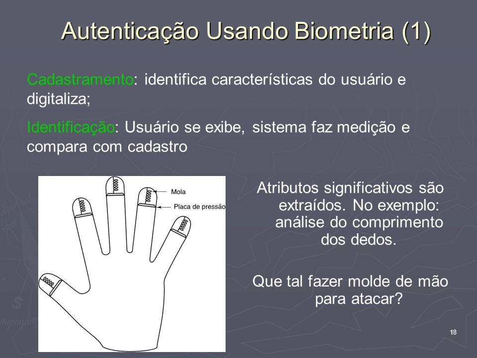 18 Autenticação Usando Biometria (1) Atributos significativos são extraídos. No exemplo: análise do comprimento dos dedos. Que tal fazer molde de mão