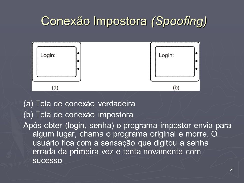 21 Conexão Impostora (Spoofing) (a) Tela de conexão verdadeira (b) Tela de conexão impostora Após obter (login, senha) o programa impostor envia para algum lugar, chama o programa original e morre.