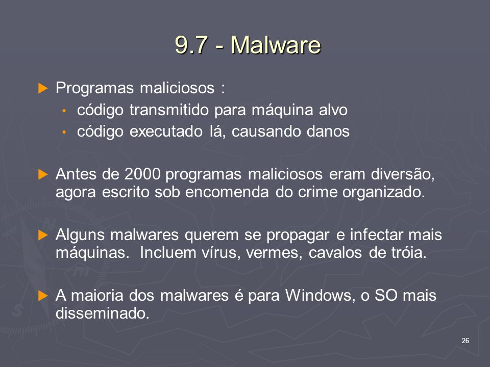 26 9.7 - Malware Programas maliciosos : código transmitido para máquina alvo código executado lá, causando danos Antes de 2000 programas maliciosos eram diversão, agora escrito sob encomenda do crime organizado.
