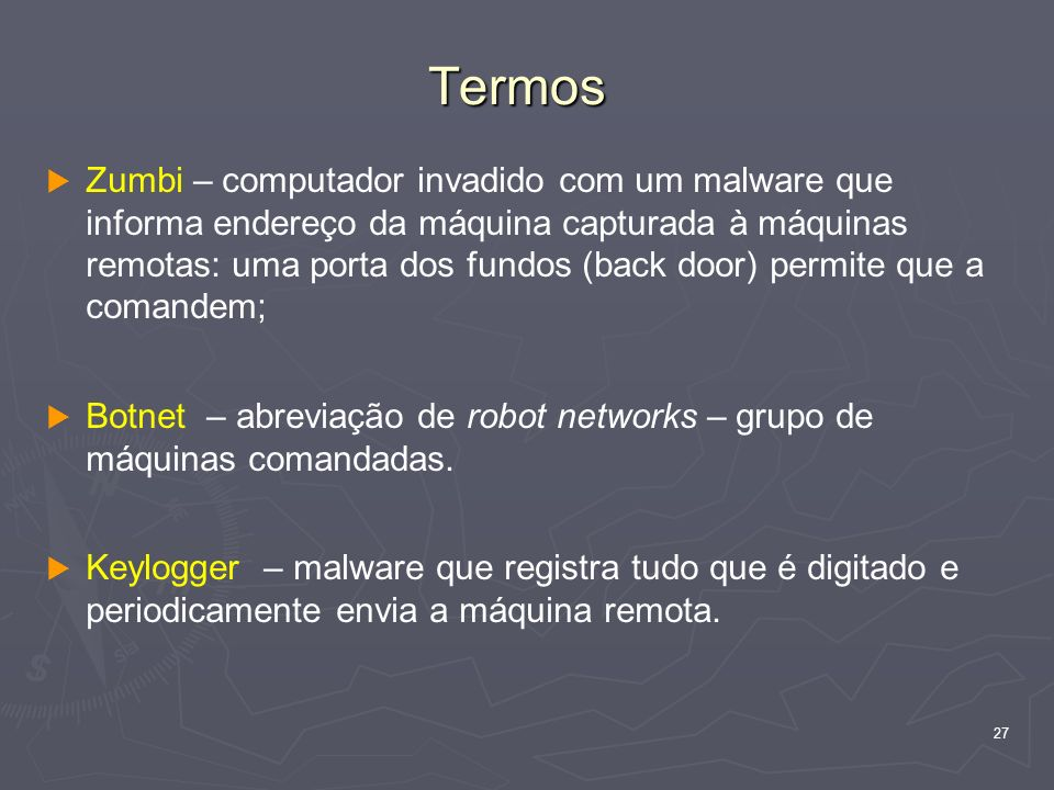 27 Termos Zumbi – computador invadido com um malware que informa endereço da máquina capturada à máquinas remotas: uma porta dos fundos (back door) permite que a comandem; Botnet – abreviação de robot networks – grupo de máquinas comandadas.