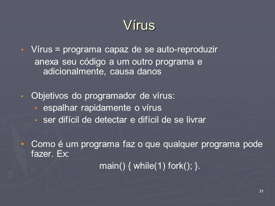 31 Vírus Vírus = programa capaz de se auto-reproduzir anexa seu código a um outro programa e adicionalmente, causa danos Objetivos do programador de vírus: espalhar rapidamente o vírus ser difícil de detectar e difícil de se livrar Como é um programa faz o que qualquer programa pode fazer.
