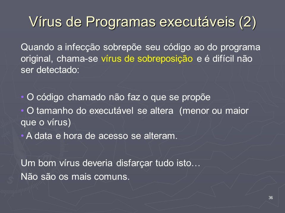 36 Vírus de Programas executáveis (2) Quando a infecção sobrepõe seu código ao do programa original, chama-se vírus de sobreposição e é difícil não se