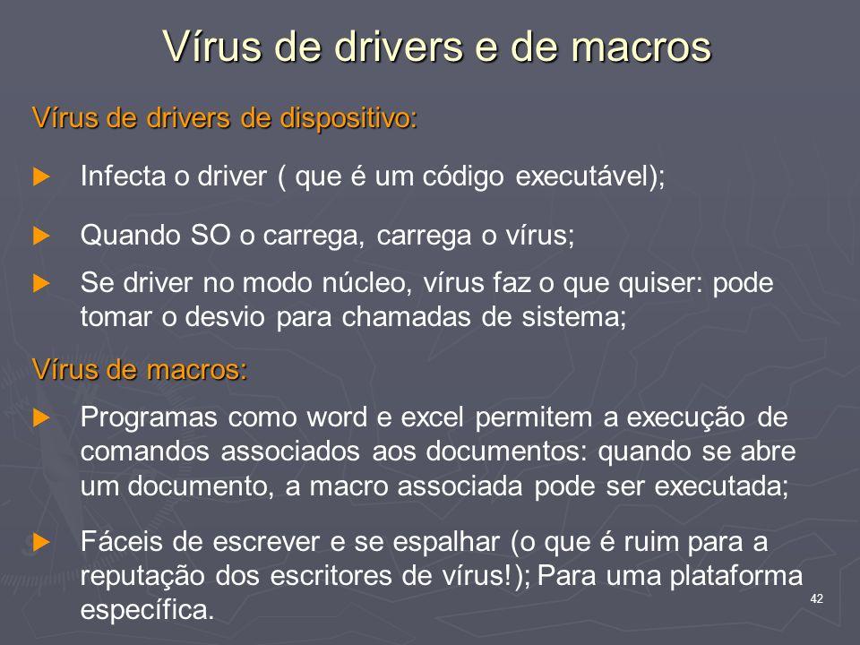 42 Vírus de drivers de dispositivo: Infecta o driver ( que é um código executável); Quando SO o carrega, carrega o vírus; Se driver no modo núcleo, vírus faz o que quiser: pode tomar o desvio para chamadas de sistema; Vírus de macros: Programas como word e excel permitem a execução de comandos associados aos documentos: quando se abre um documento, a macro associada pode ser executada; Fáceis de escrever e se espalhar (o que é ruim para a reputação dos escritores de vírus!); Para uma plataforma específica.