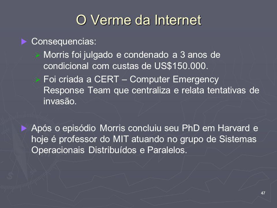 47 O Verme da Internet Consequencias: Morris foi julgado e condenado a 3 anos de condicional com custas de US$150.000. Foi criada a CERT – Computer Em