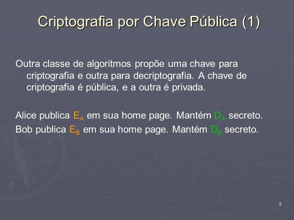 5 Criptografia por Chave Pública (1) Outra classe de algoritmos propõe uma chave para criptografia e outra para decriptografia. A chave de criptografi