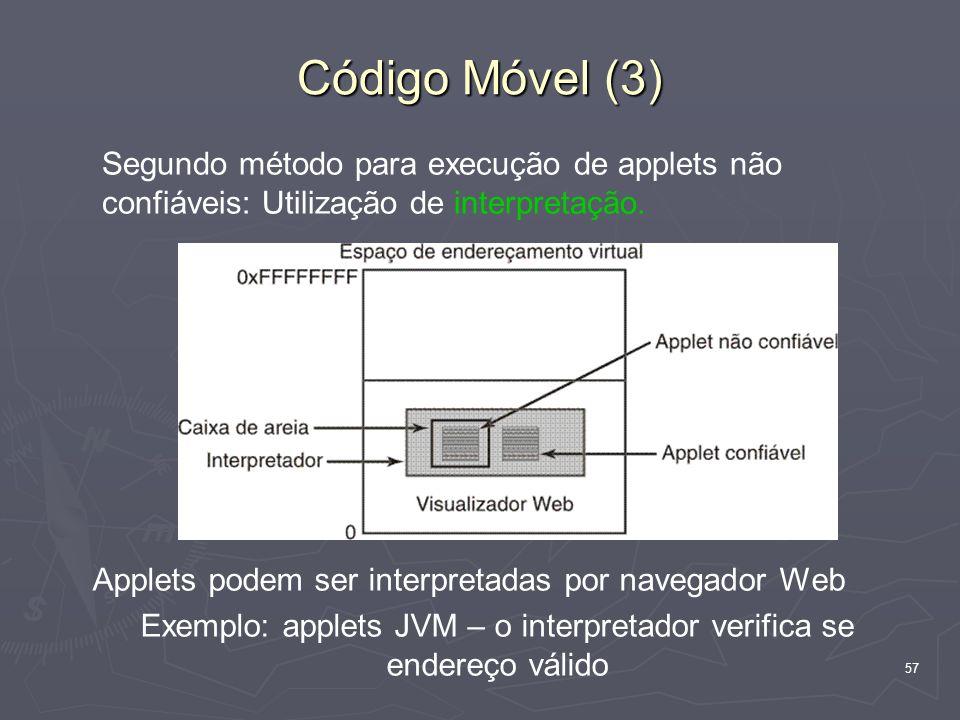 57 Código Móvel (3) Applets podem ser interpretadas por navegador Web Exemplo: applets JVM – o interpretador verifica se endereço válido Segundo método para execução de applets não confiáveis: Utilização de interpretação.