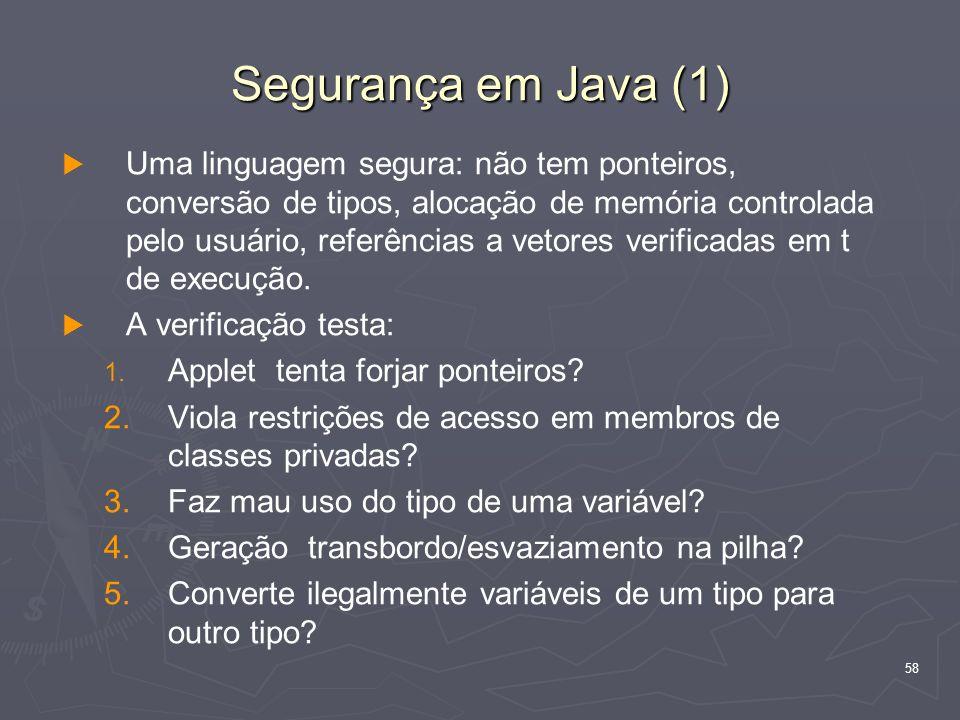58 Segurança em Java (1) Uma linguagem segura: não tem ponteiros, conversão de tipos, alocação de memória controlada pelo usuário, referências a vetores verificadas em t de execução.