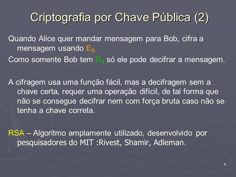 6 Criptografia por Chave Pública (2) Quando Alice quer mandar mensagem para Bob, cifra a mensagem usando E B. Como somente Bob tem D B só ele pode dec