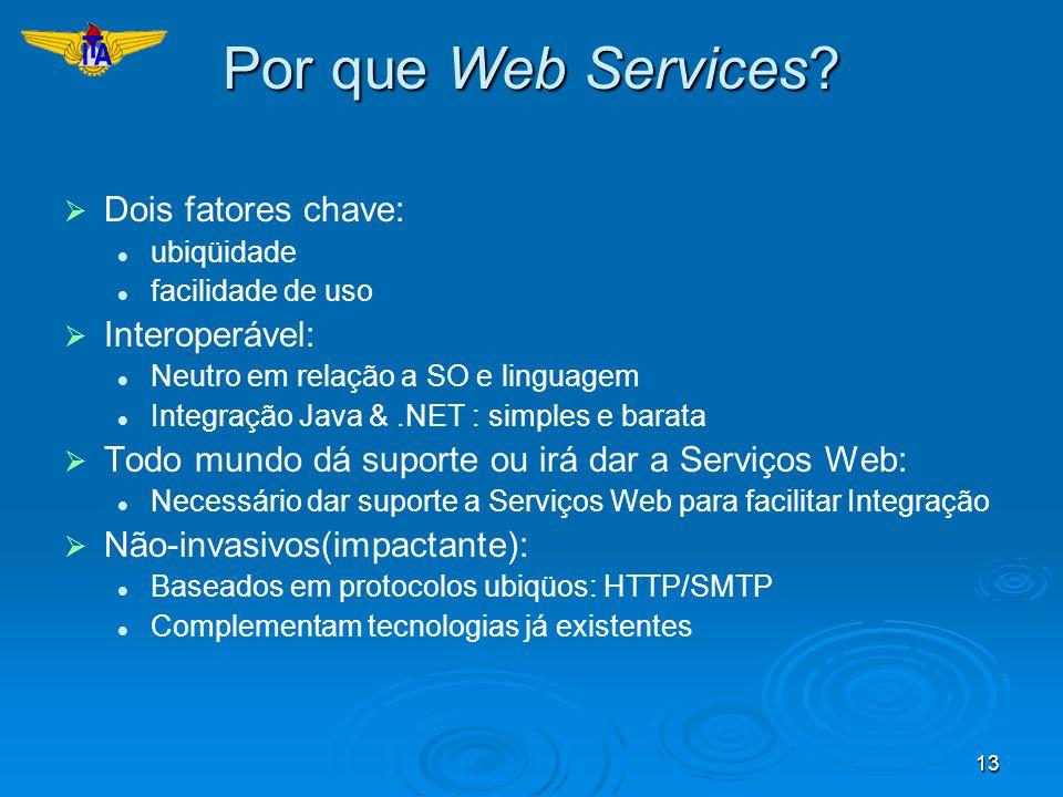 13 Por que Web Services? Dois fatores chave: ubiqüidade facilidade de uso Interoperável: Neutro em relação a SO e linguagem Integração Java &.NET : si