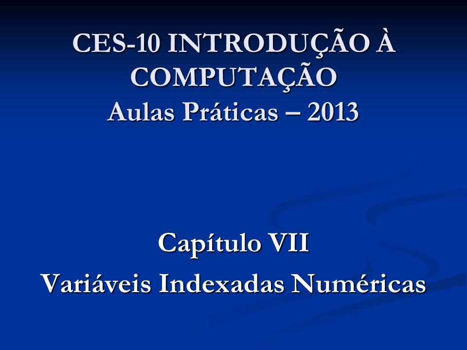CES-10 INTRODUÇÃO À COMPUTAÇÃO Aulas Práticas – 2013 Capítulo VII Variáveis Indexadas Numéricas