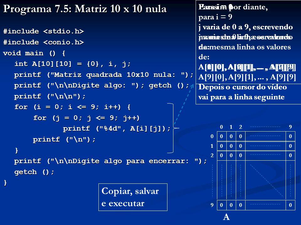 Programa 7.5: Matriz 10 x 10 nula #include #include void main () { int A[10][10] = {0}, i, j; printf ( Matriz quadrada 10x10 nula: ); printf ( \n\nDigite algo: ); getch (); printf ( \n\nDigite algo: ); getch (); printf ( \n\n ); for (i = 0; i <= 9; i++) { for (j = 0; j <= 9; j++) printf ( %4d , A[i][j]); printf ( \n ); } printf ( \n\nDigite algo para encerrar: ); printf ( \n\nDigite algo para encerrar: ); getch (); } Para i = 0 j varia de 0 a 9, escrevendo na mesma linha os valores de: A[0][0], A[0][1],..., A[0][9] Depois o cursor do vídeo vai para a linha seguinte Para i = 1 j varia de 0 a 9, escrevendo na mesma linha os valores de: A[1][0], A[1][1],..., A[1][9] Depois o cursor do vídeo vai para a linha seguinte Para i = 2 j varia de 0 a 9, escrevendo na mesma linha os valores de: A[2][0], A[2][1],..., A[2][9] Depois o cursor do vídeo vai para a linha seguinte E assim por diante, para i = 9 j varia de 0 a 9, escrevendo na mesma linha os valores de: A[9][0], A[9][1],..., A[9][9] 2 0000 0000 0000 0000 019 0 1 2 9 A Copiar, salvar e executar