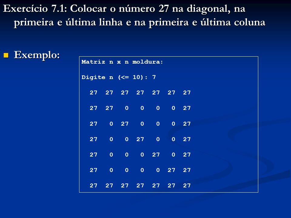 Exercício 7.1: Colocar o número 27 na diagonal, na primeira e última linha e na primeira e última coluna Exemplo: Exemplo: Matriz n x n moldura: Digite n (<= 10): 7 27 27 27 27 27 27 27 27 27 0 0 0 0 27 27 0 27 0 0 0 27 27 0 0 27 0 0 27 27 0 0 0 27 0 27 27 0 0 0 0 27 27 27 27 27 27 27 27 27