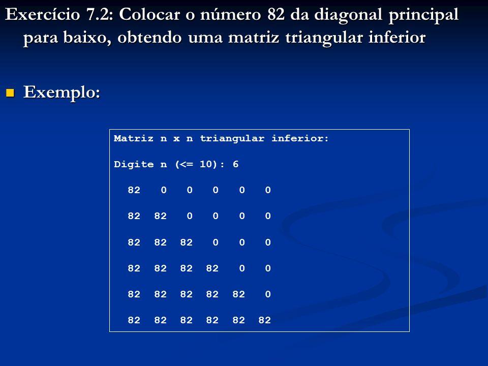 Exercício 7.2: Colocar o número 82 da diagonal principal para baixo, obtendo uma matriz triangular inferior Exemplo: Exemplo: Matriz n x n triangular inferior: Digite n (<= 10): 6 82 0 0 0 0 0 82 82 0 0 0 0 82 82 82 0 0 0 82 82 82 82 0 0 82 82 82 82 82 0 82 82 82 82 82 82