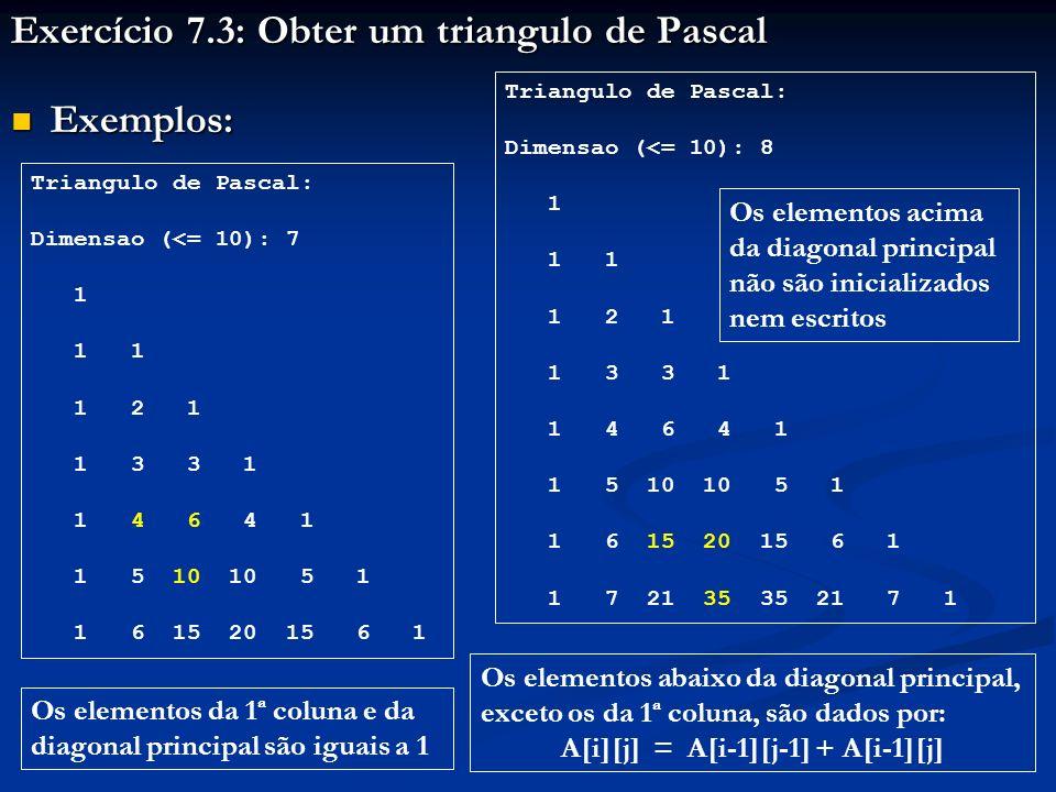 Exercício 7.3: Obter um triangulo de Pascal Exemplos: Exemplos: Triangulo de Pascal: Dimensao (<= 10): 7 1 1 1 1 2 1 1 3 3 1 1 4 6 4 1 1 5 10 10 5 1 1 6 15 20 15 6 1 Triangulo de Pascal: Dimensao (<= 10): 8 1 1 1 1 2 1 1 3 3 1 1 4 6 4 1 1 5 10 10 5 1 1 6 15 20 15 6 1 1 7 21 35 35 21 7 1 Os elementos da 1ª coluna e da diagonal principal são iguais a 1 Os elementos abaixo da diagonal principal, exceto os da 1ª coluna, são dados por: A[i][j] = A[i-1][j-1] + A[i-1][j] Os elementos acima da diagonal principal não são inicializados nem escritos