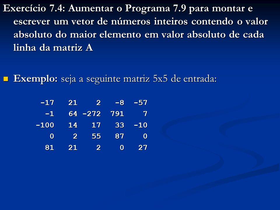 Exercício 7.4: Aumentar o Programa 7.9 para montar e escrever um vetor de números inteiros contendo o valor absoluto do maior elemento em valor absoluto de cada linha da matriz A Exemplo: seja a seguinte matriz 5x5 de entrada: Exemplo: seja a seguinte matriz 5x5 de entrada: -17 21 2 -8 -57 -17 21 2 -8 -57 -1 64 -272 791 7 -1 64 -272 791 7 -100 14 17 33 -10 -100 14 17 33 -10 0 2 55 87 0 0 2 55 87 0 81 21 2 0 27 81 21 2 0 27