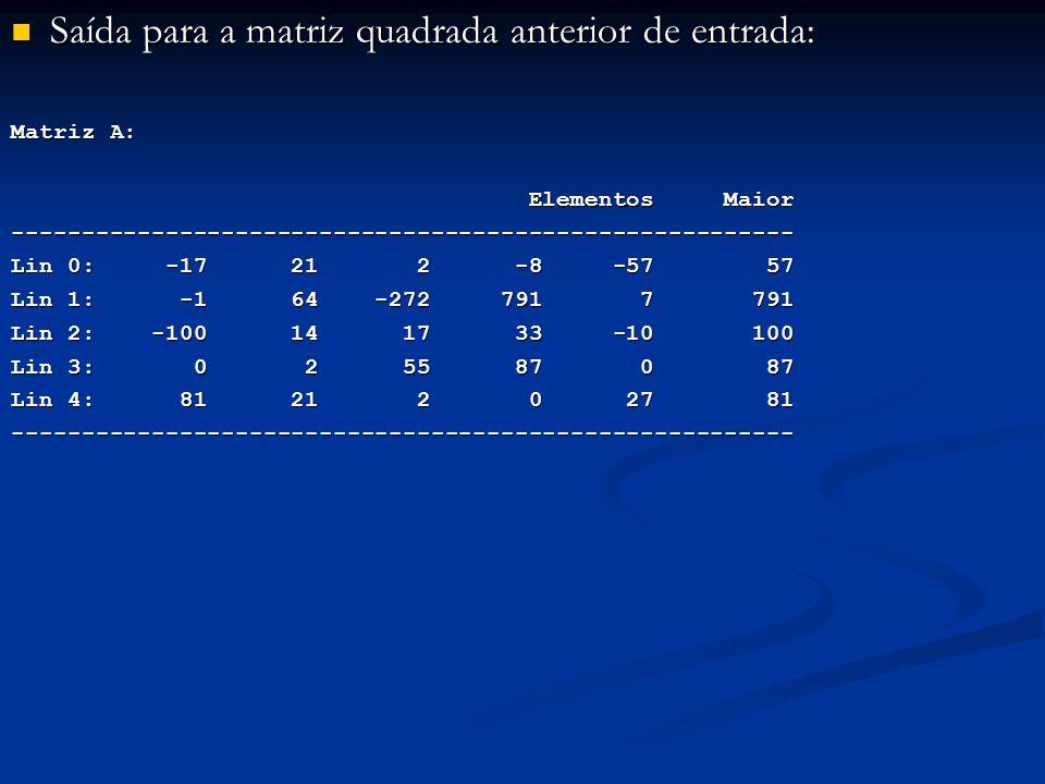 Saída para a matriz quadrada anterior de entrada: Saída para a matriz quadrada anterior de entrada: Matriz A: Elementos Maior Elementos Maior-------------------------------------------------------- Lin 0: -17 21 2 -8 -57 57 Lin 1: -1 64 -272 791 7 791 Lin 2: -100 14 17 33 -10 100 Lin 3: 0 2 55 87 0 87 Lin 4: 81 21 2 0 27 81 --------------------------------------------------------