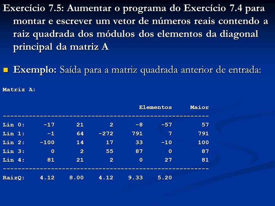 Exercício 7.5: Aumentar o programa do Exercício 7.4 para montar e escrever um vetor de números reais contendo a raiz quadrada dos módulos dos elementos da diagonal principal da matriz A Exemplo: Saída para a matriz quadrada anterior de entrada: Exemplo: Saída para a matriz quadrada anterior de entrada: Matriz A: Elementos Maior Elementos Maior-------------------------------------------------------- Lin 0: -17 21 2 -8 -57 57 Lin 1: -1 64 -272 791 7 791 Lin 2: -100 14 17 33 -10 100 Lin 3: 0 2 55 87 0 87 Lin 4: 81 21 2 0 27 81 -------------------------------------------------------- RaizQ: 4.12 8.00 4.12 9.33 5.20
