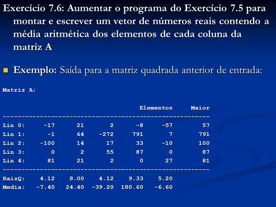 Exercício 7.6: Aumentar o programa do Exercício 7.5 para montar e escrever um vetor de números reais contendo a média aritmética dos elementos de cada coluna da matriz A Exemplo: Saída para a matriz quadrada anterior de entrada: Exemplo: Saída para a matriz quadrada anterior de entrada: Matriz A: Elementos Maior Elementos Maior-------------------------------------------------------- Lin 0: -17 21 2 -8 -57 57 Lin 1: -1 64 -272 791 7 791 Lin 2: -100 14 17 33 -10 100 Lin 3: 0 2 55 87 0 87 Lin 4: 81 21 2 0 27 81 -------------------------------------------------------- RaizQ: 4.12 8.00 4.12 9.33 5.20 Media: -7.40 24.40 -39.20 180.60 -6.60