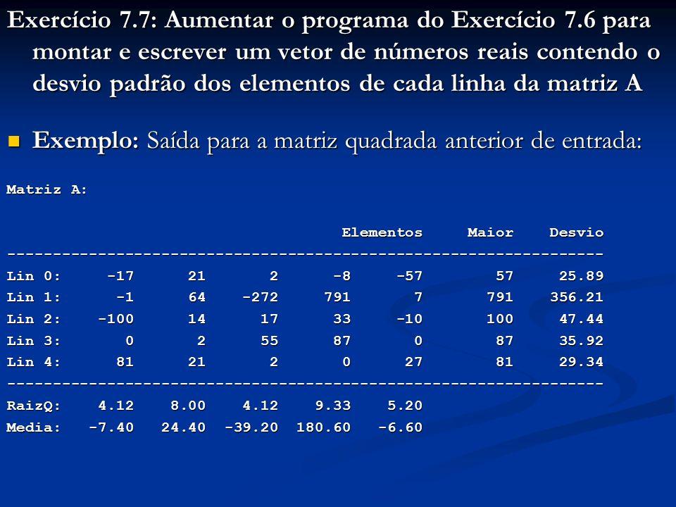 Exercício 7.7: Aumentar o programa do Exercício 7.6 para montar e escrever um vetor de números reais contendo o desvio padrão dos elementos de cada linha da matriz A Exemplo: Saída para a matriz quadrada anterior de entrada: Exemplo: Saída para a matriz quadrada anterior de entrada: Matriz A: Elementos Maior Desvio Elementos Maior Desvio------------------------------------------------------------------ Lin 0: -17 21 2 -8 -57 57 25.89 Lin 1: -1 64 -272 791 7 791 356.21 Lin 2: -100 14 17 33 -10 100 47.44 Lin 3: 0 2 55 87 0 87 35.92 Lin 4: 81 21 2 0 27 81 29.34 ------------------------------------------------------------------ RaizQ: 4.12 8.00 4.12 9.33 5.20 Media: -7.40 24.40 -39.20 180.60 -6.60