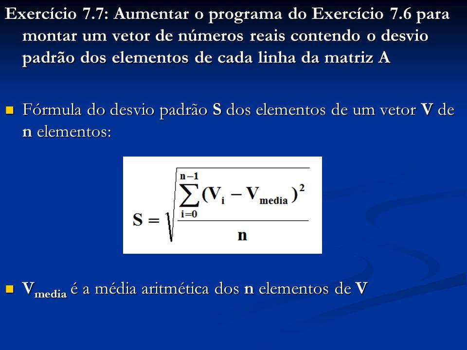 Exercício 7.7: Aumentar o programa do Exercício 7.6 para montar um vetor de números reais contendo o desvio padrão dos elementos de cada linha da matriz A Fórmula do desvio padrão S dos elementos de um vetor V de n elementos: Fórmula do desvio padrão S dos elementos de um vetor V de n elementos: V media é a média aritmética dos n elementos de V V media é a média aritmética dos n elementos de V