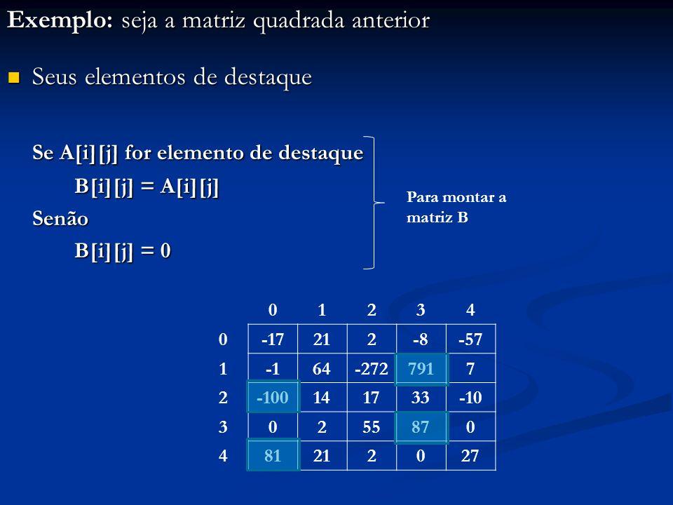 01234 0-17212-8-57 164-2727917 2-100141733-10 30255870 481212027 Exemplo: seja a matriz quadrada anterior Seus elementos de destaque Seus elementos de destaque Se A[i][j] for elemento de destaque B[i][j] = A[i][j] Senão B[i][j] = 0 Para montar a matriz B