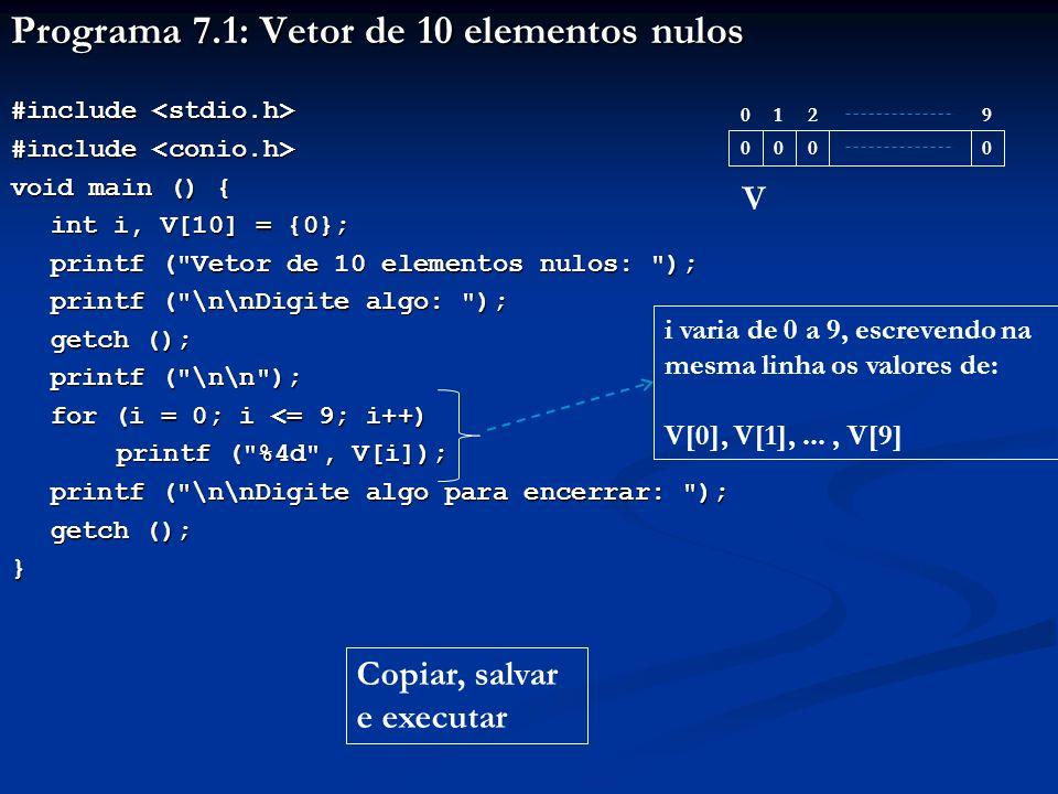 Programa 7.1: Vetor de 10 elementos nulos #include #include void main () { int i, V[10] = {0}; printf ( Vetor de 10 elementos nulos: ); printf ( \n\nDigite algo: ); printf ( \n\nDigite algo: ); getch (); printf ( \n\n ); for (i = 0; i <= 9; i++) printf ( %4d , V[i]); printf ( \n\nDigite algo para encerrar: ); getch (); } i varia de 0 a 9, escrevendo na mesma linha os valores de: V[0], V[1],..., V[9] 2 0000 019 V Copiar, salvar e executar