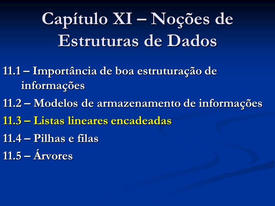 Capítulo XI – Noções de Estruturas de Dados 11.1 – Importância de boa estruturação de informações 11.2 – Modelos de armazenamento de informações 11.3 – Listas lineares encadeadas 11.4 – Pilhas e filas 11.5 – Árvores