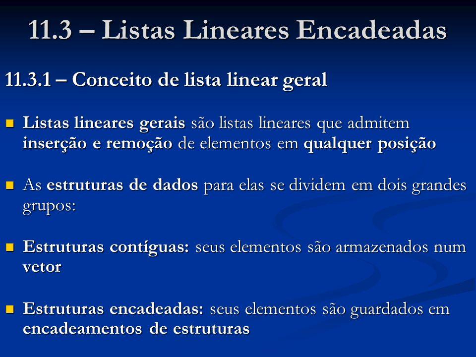 11.3 – Listas Lineares Encadeadas 11.3.1 – Conceito de lista linear geral Listas lineares gerais são listas lineares que admitem inserção e remoção de elementos em qualquer posição Listas lineares gerais são listas lineares que admitem inserção e remoção de elementos em qualquer posição As estruturas de dados para elas se dividem em dois grandes grupos: As estruturas de dados para elas se dividem em dois grandes grupos: Estruturas contíguas: seus elementos são armazenados num vetor Estruturas contíguas: seus elementos são armazenados num vetor Estruturas encadeadas: seus elementos são guardados em encadeamentos de estruturas Estruturas encadeadas: seus elementos são guardados em encadeamentos de estruturas