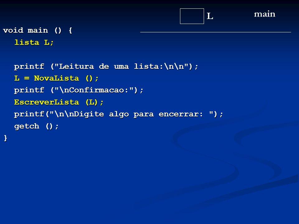 void main () { lista L; printf ( Leitura de uma lista:\n\n ); L = NovaLista (); printf ( \nConfirmacao: ); EscreverLista (L); printf( \n\nDigite algo para encerrar: ); printf( \n\nDigite algo para encerrar: ); getch (); getch ();} L main