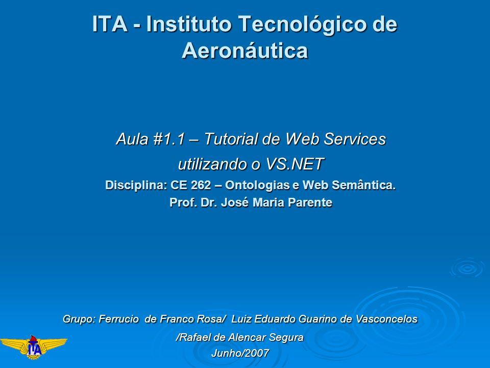 ITA - Instituto Tecnológico de Aeronáutica Aula #1.1 – Tutorial de Web Services utilizando o VS.NET Disciplina: CE 262 – Ontologias e Web Semântica. P
