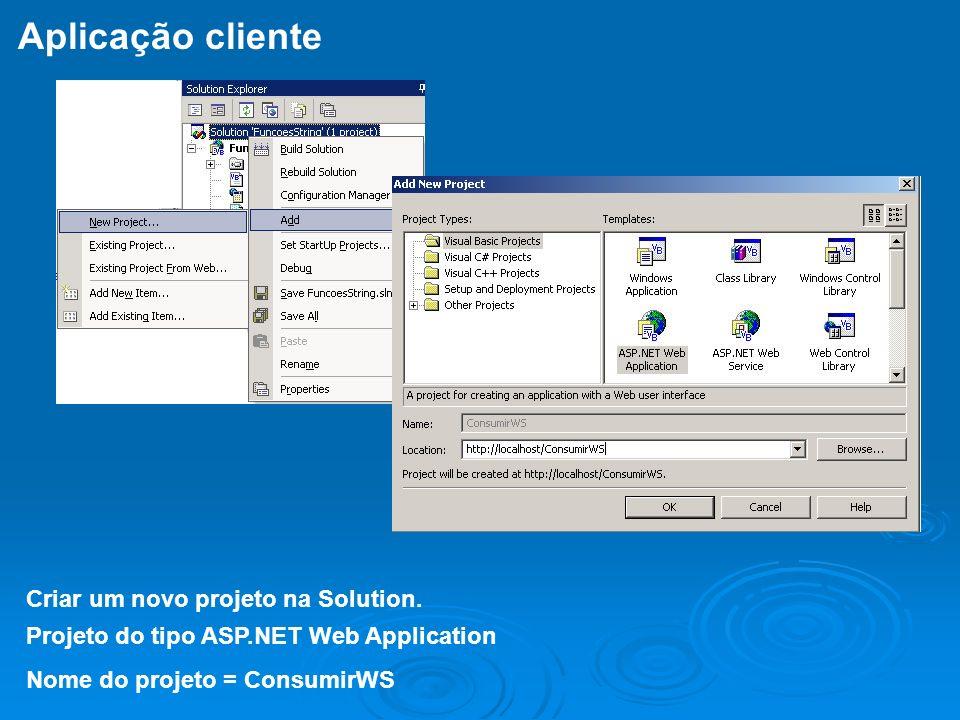 Criar um novo projeto na Solution. Projeto do tipo ASP.NET Web Application Nome do projeto = ConsumirWS Aplicação cliente