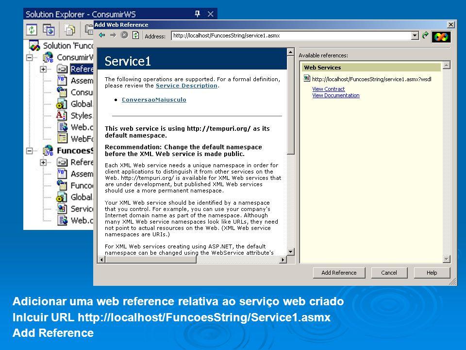 Adicionar uma web reference relativa ao serviço web criado Inlcuir URL http://localhost/FuncoesString/Service1.asmx Add Reference