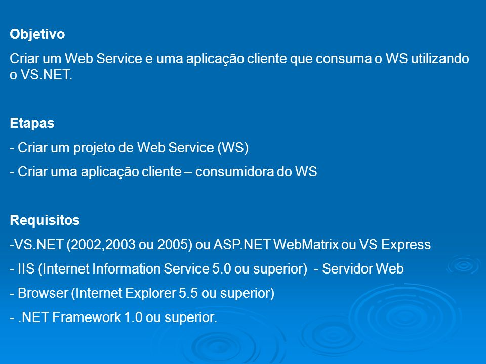 Objetivo Criar um Web Service e uma aplicação cliente que consuma o WS utilizando o VS.NET. Etapas - Criar um projeto de Web Service (WS) - Criar uma