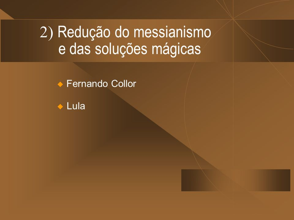 2) Redução do messianismo e das soluções mágicas Fernando Collor Lula
