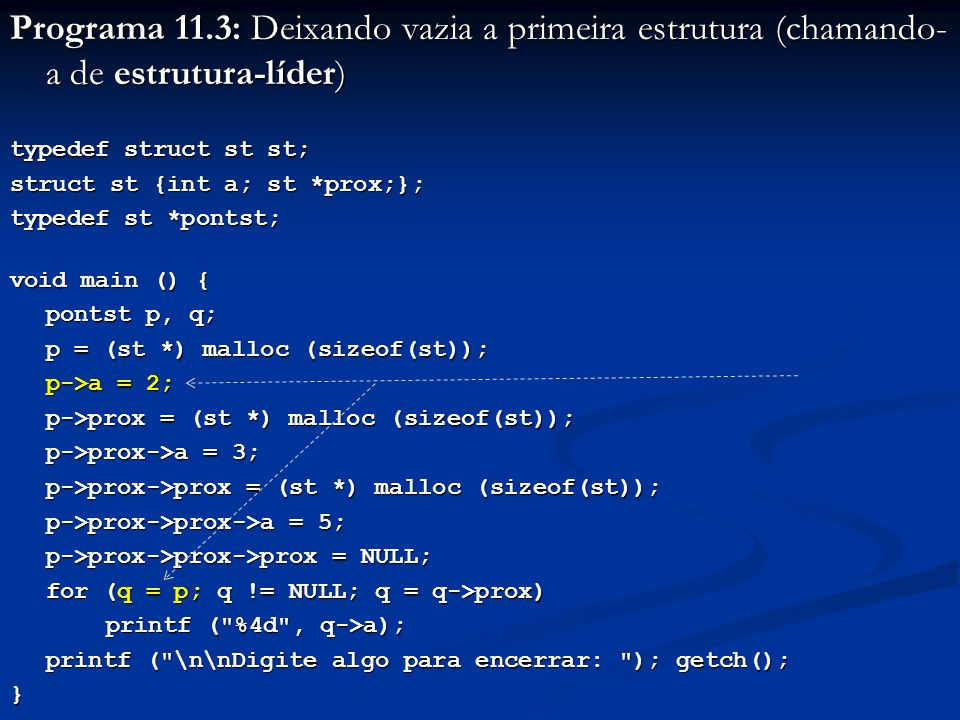 Programa 11.3: Deixando vazia a primeira estrutura (chamando- a de estrutura-líder) typedef struct st st; struct st {int a; st *prox;}; typedef st *pontst; void main () { pontst p, q; p = (st *) malloc (sizeof(st)); p->a = 2; p->prox = (st *) malloc (sizeof(st)); p->prox->a = 3; p->prox->prox = (st *) malloc (sizeof(st)); p->prox->prox->a = 5; p->prox->prox->prox = NULL; for (q = p; q != NULL; q = q->prox) printf ( %4d , q->a); printf ( \n\nDigite algo para encerrar: ); getch(); }